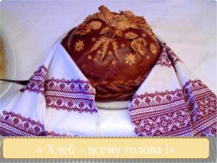 « Хлеб – всему голова !»