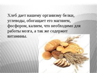 Хлеб дает нашему организму белки, углеводы, обогащает его магнием, фосфором,