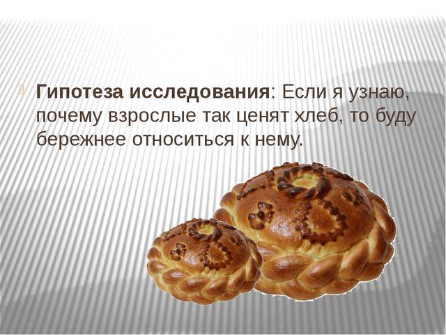 Гипотеза исследования: Если я узнаю, почему взрослые так ценят хлеб, то буду...