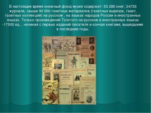 В настоящее время книжный фонд музея содержит: 53 280 книг, 24733 журнала, св