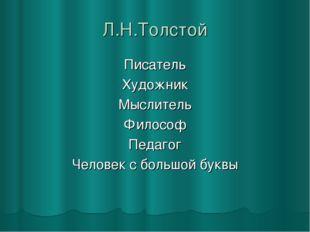 Л.Н.Толстой Писатель Художник Мыслитель Философ Педагог Человек с большой буквы