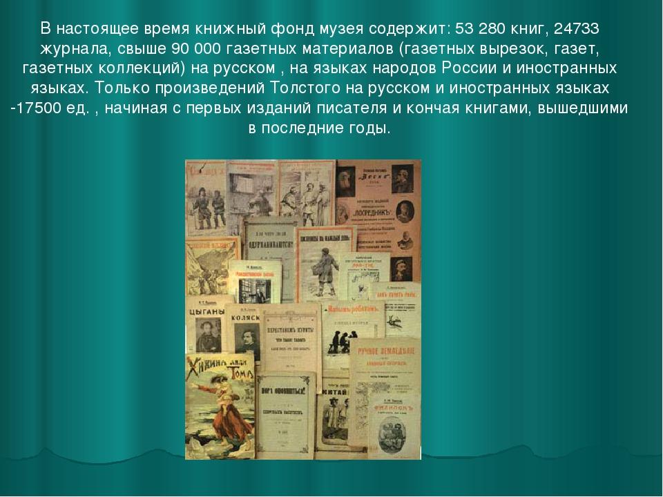 В настоящее время книжный фонд музея содержит: 53 280 книг, 24733 журнала, св...