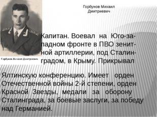 Горбунов Михаил Дмитриевич Капитан. Воевал на Юго-за- падном фронте в ПВО зен