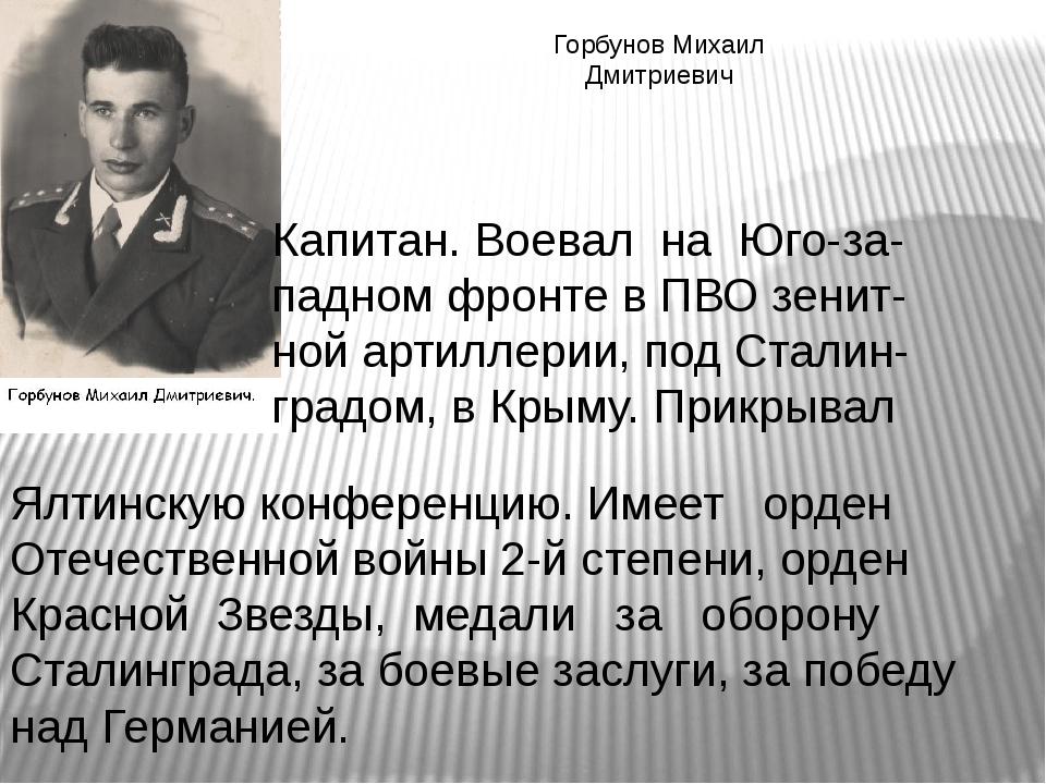Горбунов Михаил Дмитриевич Капитан. Воевал на Юго-за- падном фронте в ПВО зен...