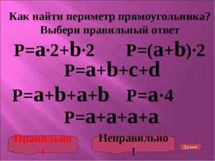 P=a∙2+b∙2 Как найти периметр прямоугольника? Выбери правильный ответ P=a+b+a+