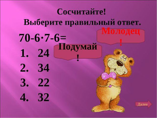 Сосчитайте! Выберите правильный ответ. 70-6·7-6= 1. 24 2. 34 3. 22 4. 32 Поду...