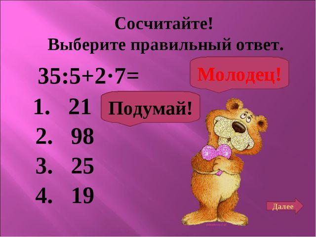 Сосчитайте! Выберите правильный ответ. 35:5+2·7= 1. 21 2. 98 3. 25 4. 19 Поду...