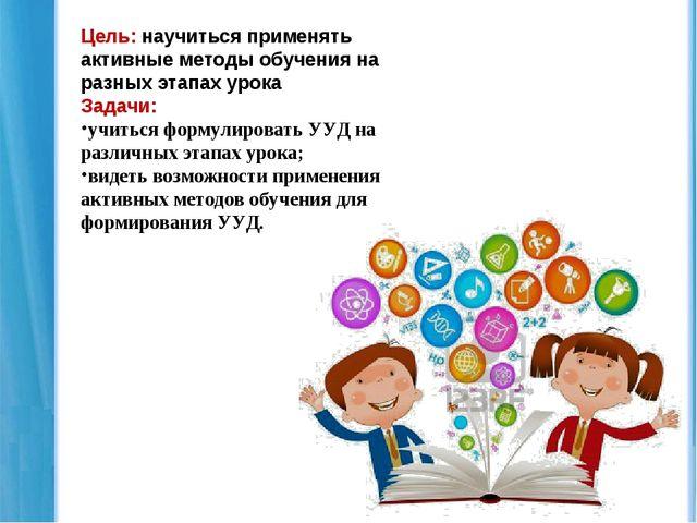Цель: научиться применять активные методы обучения на разных этапах урока Зад...