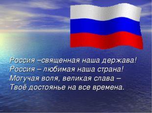 Россия –священная наша держава! Россия – любимая наша страна! Могучая воля, в