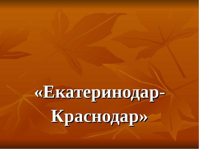 «Екатеринодар- Краснодар»
