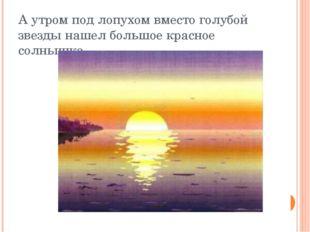 А утром под лопухом вместо голубой звезды нашел большое красное солнышко.