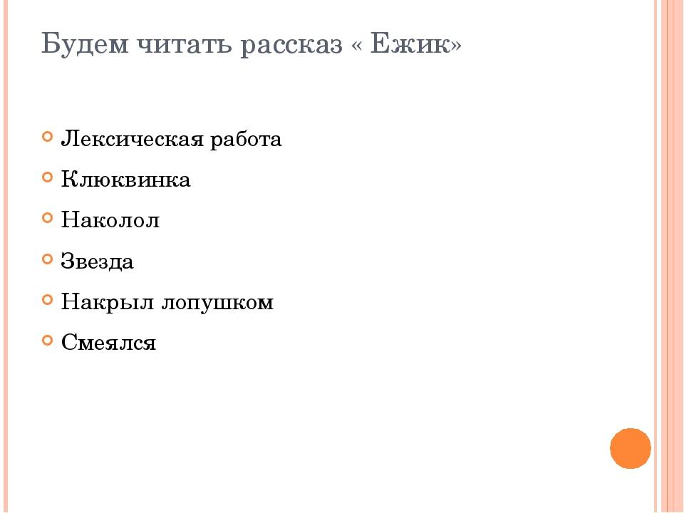 Будем читать рассказ « Ежик» Лексическая работа Клюквинка Наколол Звезда Накр...