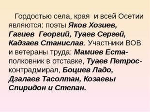 Гордостью села, края и всей Осетии являются: поэты Яков Хозиев, Гагиев Георг