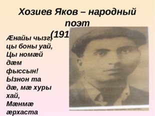 Хозиев Яков – народный поэт (1914-1938) Æнайы чызг, цы боны уай, Цы номæй дæм