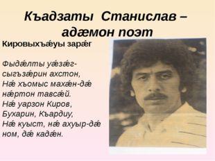 Къадзаты Станислав – адæмон поэт Кировыхъǽуы зарǽг Фыдǽлты уǽзǽг-сыгъзǽрин ах