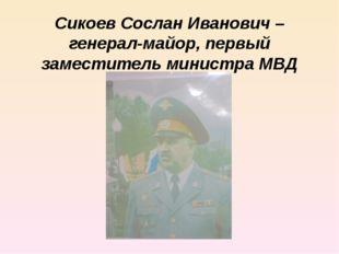 Сикоев Сослан Иванович – генерал-майор, первый заместитель министра МВД РСО-А