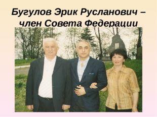 Бугулов Эрик Русланович – член Совета Федерации России от РСО-Алания