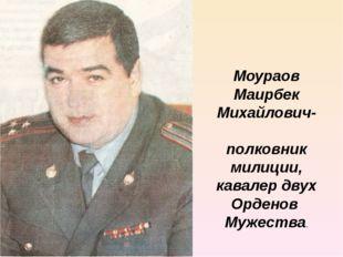 Моураов Маирбек Михайлович- полковник милиции, кавалер двух Орденов Мужества.