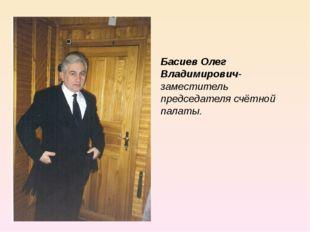Басиев Олег Владимирович- заместитель председателя счётной палаты.