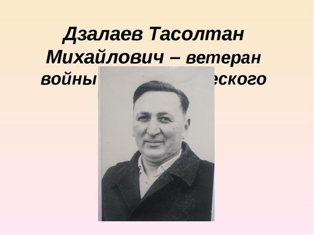 Дзалаев Тасолтан Михайлович – ветеран войны и педагогического труда