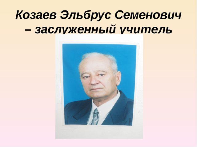 Козаев Эльбрус Семенович – заслуженный учитель РСО-Алания