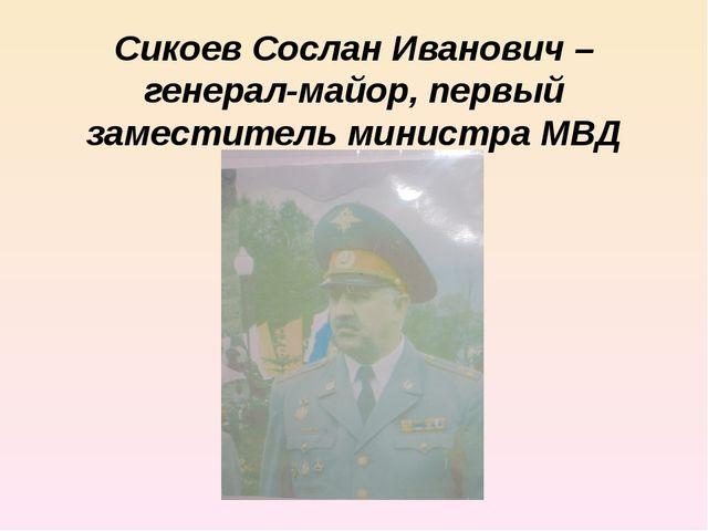 Сикоев Сослан Иванович – генерал-майор, первый заместитель министра МВД РСО-А...