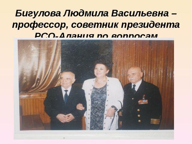 Бигулова Людмила Васильевна – профессор, советник президента РСО-Алания по во...