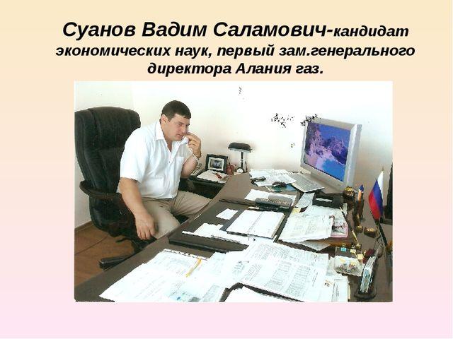 Суанов Вадим Саламович-кандидат экономических наук, первый зам.генерального д...