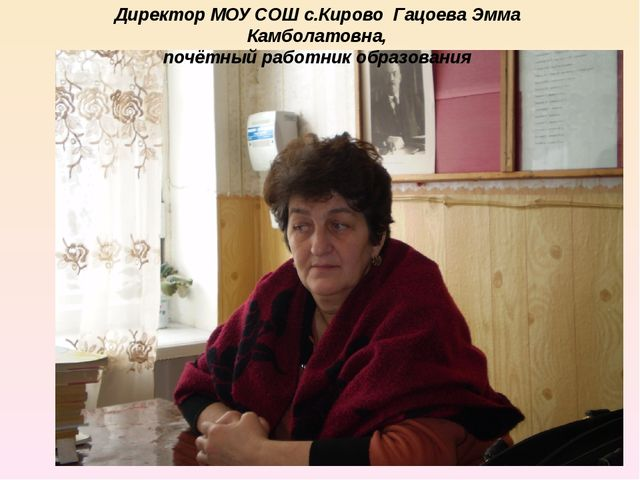 Директор МОУ СОШ с.Кирово Гацоева Эмма Камболатовна, почётный работник образо...