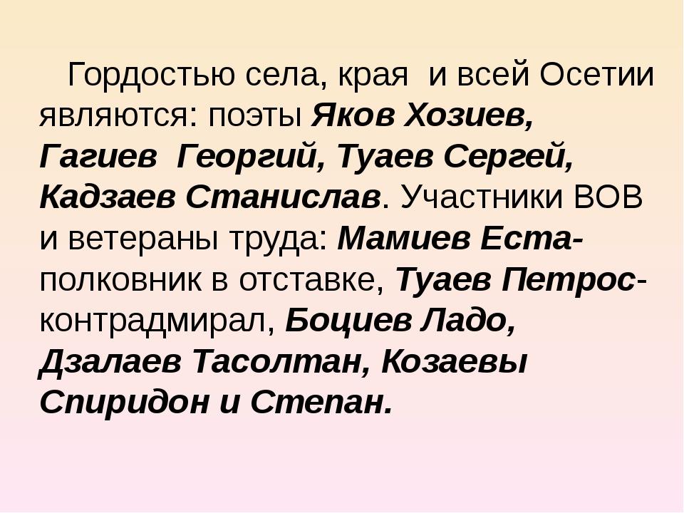 Гордостью села, края и всей Осетии являются: поэты Яков Хозиев, Гагиев Георг...