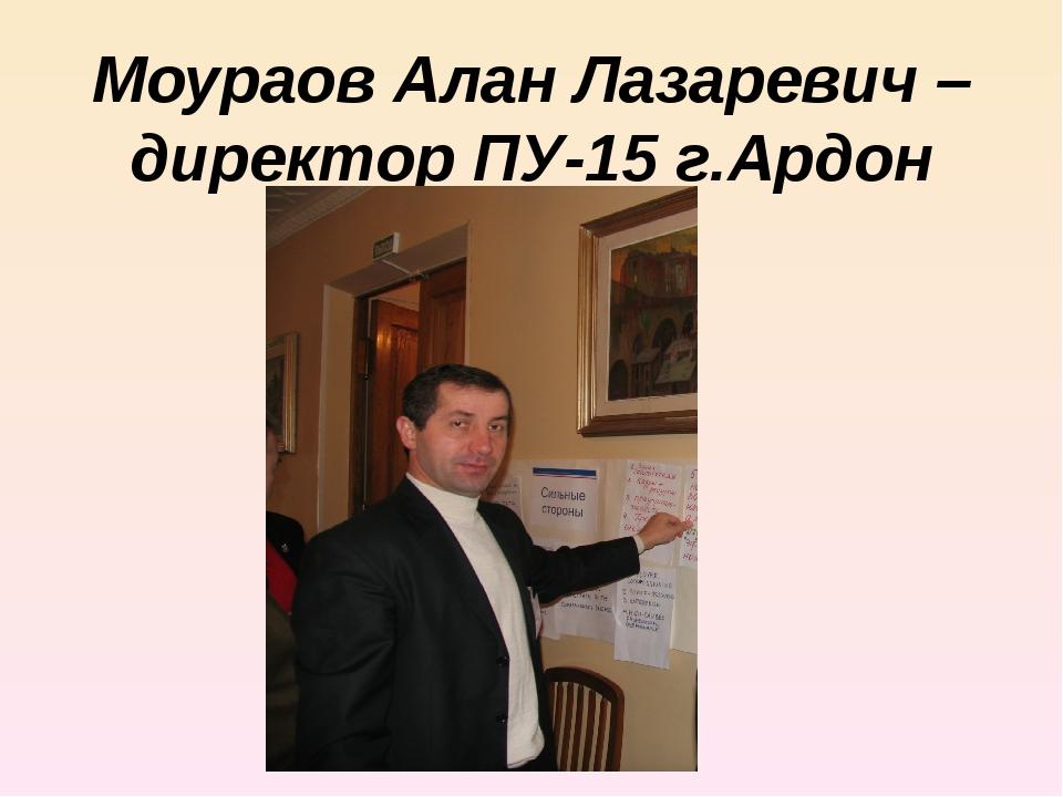 Моураов Алан Лазаревич – директор ПУ-15 г.Ардон