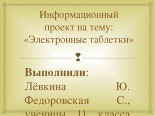 Информационный проект на тему: «Электронные таблетки» Выполнили: Лёвкина Ю. Ф