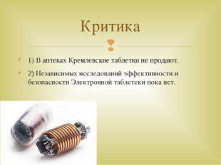 1) В аптеках Кремлевские таблетки не продают. 2) Независимых исследований эфф