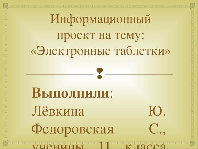 Информационный проект на тему: «Электронные таблетки» Выполнили: Лёвкина Ю. Ф...