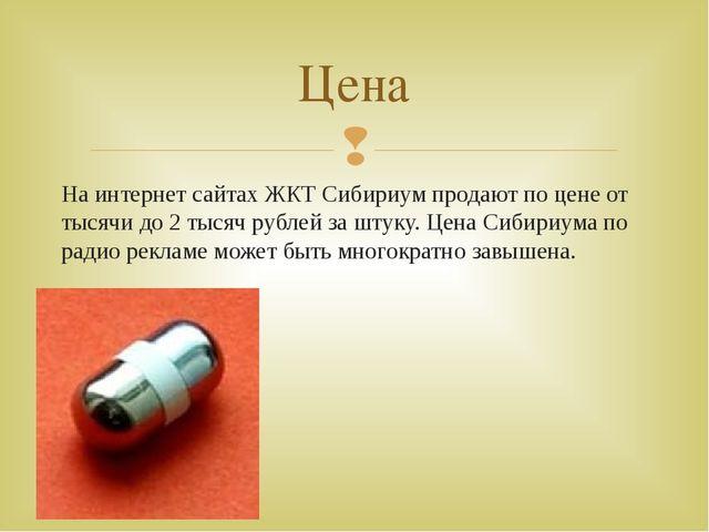 На интернет сайтах ЖКТ Сибириум продают по цене от тысячи до 2 тысяч рублей з...