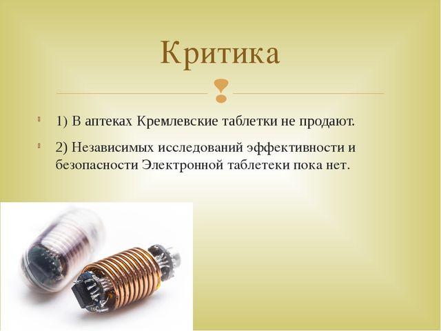 1) В аптеках Кремлевские таблетки не продают. 2) Независимых исследований эфф...