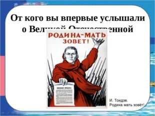 От кого вы впервые услышали о Великой Отечественной войне? И. Тоидзе. Родина