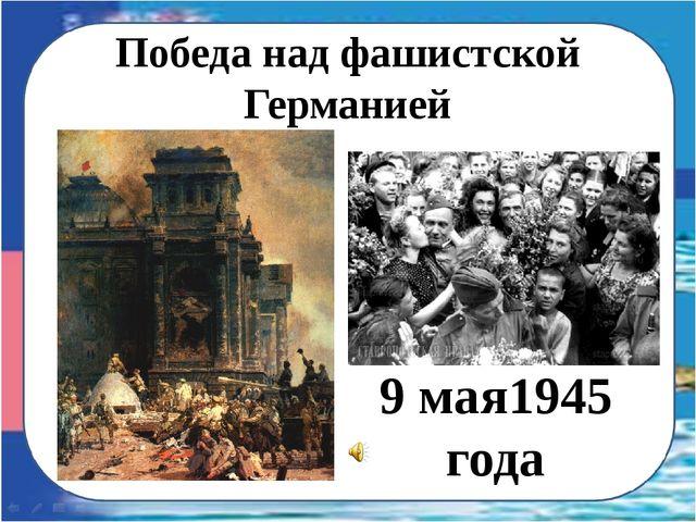 Победа над фашистской Германией 9 мая1945 года