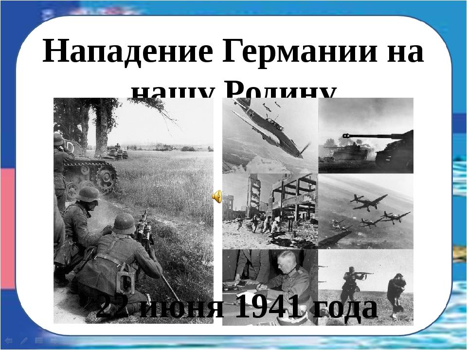 Нападение Германии на нашу Родину 22 июня 1941 года