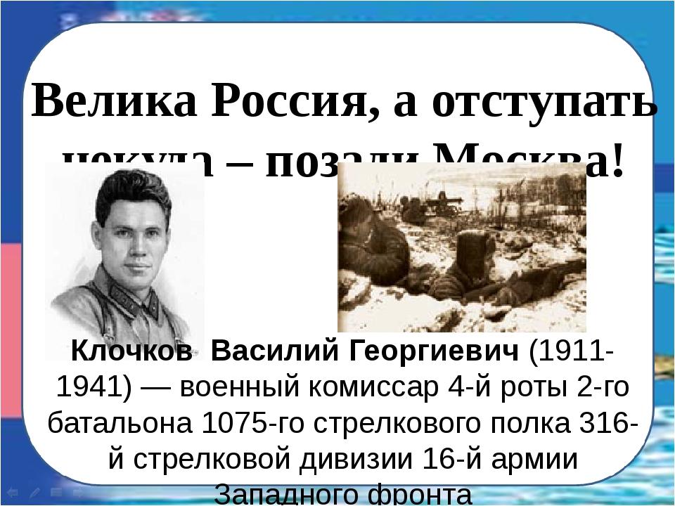 Велика Россия, а отступать некуда – позади Москва! Клочков Василий Георгиевич...