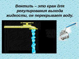 Вентиль – это кран для регулирования выхода жидкости, он перекрывает воду.
