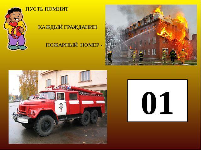 ПУСТЬ ПОМНИТ КАЖДЫЙ ГРАЖДАНИН ПОЖАРНЫЙ НОМЕР - 01