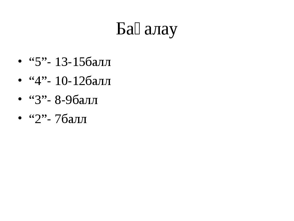 "Бағалау ""5""- 13-15балл ""4""- 10-12балл ""3""- 8-9балл ""2""- 7балл"