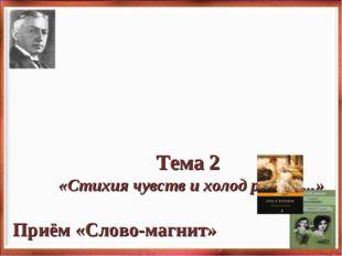 Тема 2 «Стихия чувств и холод разума...» Приём «Слово-магнит» -Какие ассоциа
