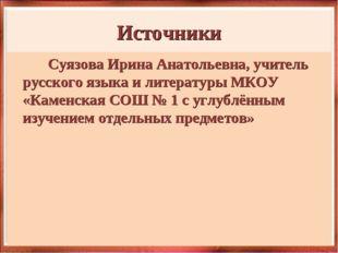 Источники Суязова Ирина Анатольевна, учитель русского языка и литературы МКОУ