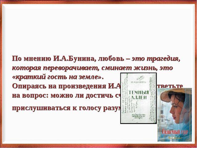 По мнению И.А.Бунина, любовь – это трагедия, которая переворачивает, сминает...
