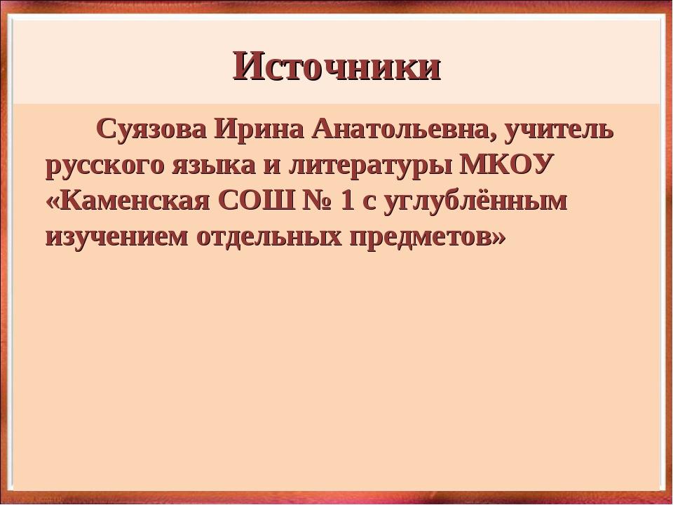 Источники Суязова Ирина Анатольевна, учитель русского языка и литературы МКОУ...