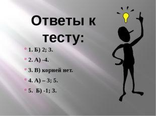 Ответы к тесту: 1. Б) 2; 3. 2. А) -4. 3. В) корней нет. 4. А) – 3; 5. 5. Б) -