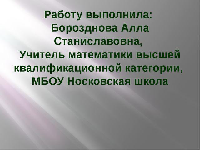 Работу выполнила: Борозднова Алла Станиславовна, Учитель математики высшей кв...