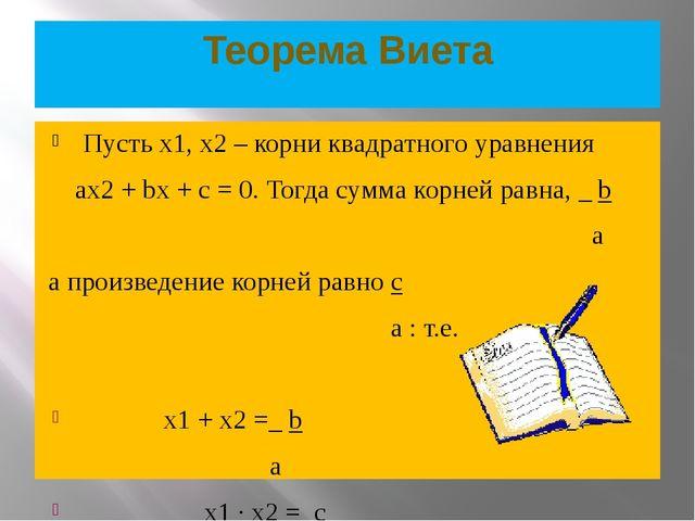 Теорема Виета Пусть х1, х2 – корни квадратного уравнения ах2 + bх + с = 0. То...